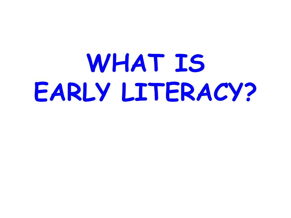 EARLY LITERACY Early literacy is what children know about reading and writing before they can actually read or write.