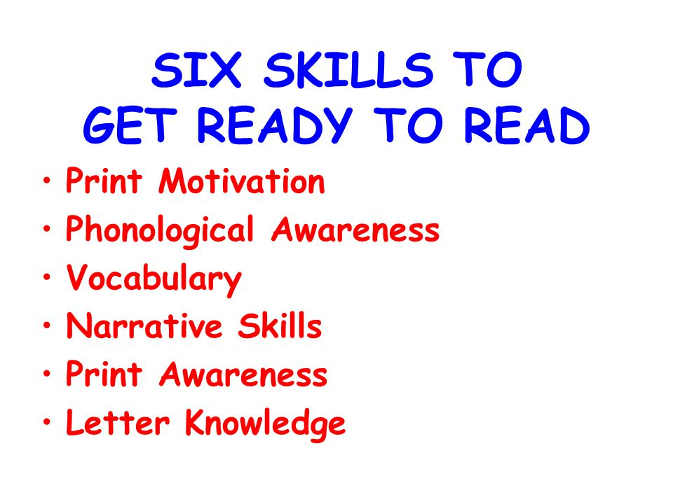 SIX SKILLS TO GET READY TO READ Print Motivation Phonological Awareness Vocabulary Narrative Skills Print Awareness Letter Knowledge