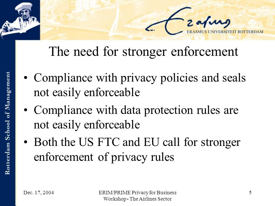 Dec. 17, 2004ERIM/PRIME Privacy for Business Workshop - The Airlines Sector 5 The need for stronger enforcement Compliance with privacy policies and s