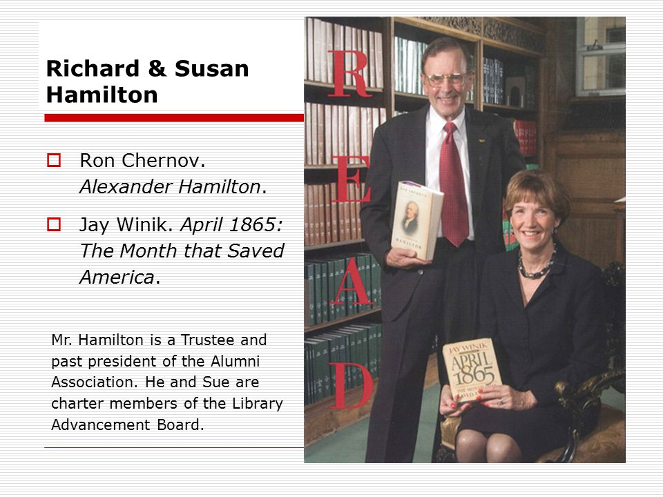 Richard & Susan Hamilton  Ron Chernov. Alexander Hamilton.  Jay Winik. April 1865: The Month that Saved America. Mr. Hamilton is a Trustee and past