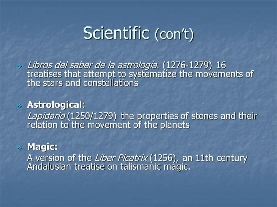 Scientific (con't)  Libros del saber de la astrología. (1276-1279) 16 treatises that attempt to systematize the movements of the stars and constellat