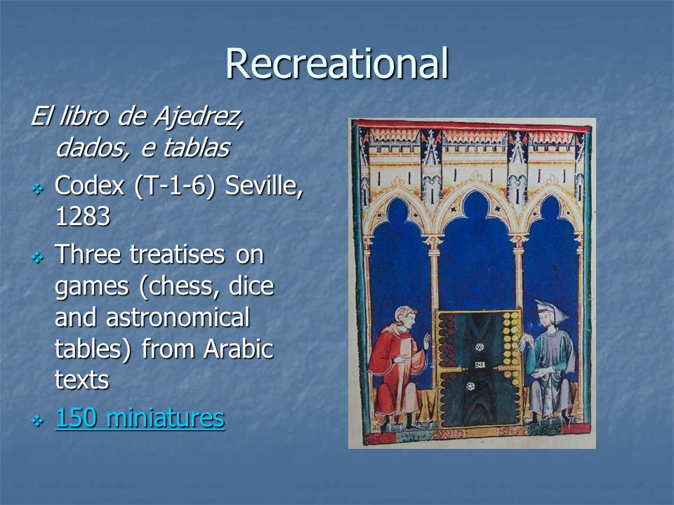Recreational El libro de Ajedrez, dados, e tablas  Codex (T-1-6) Seville, 1283  Three treatises on games (chess, dice and astronomical tables) from Arabic texts  150 miniatures 150 miniatures 150 miniatures