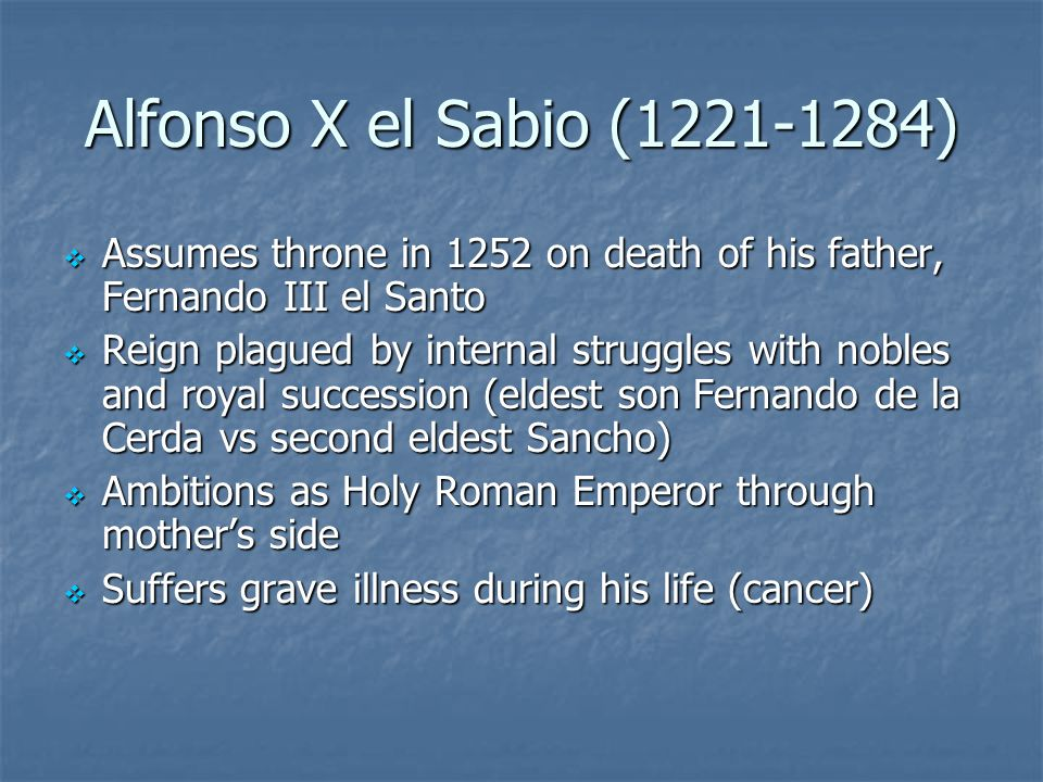 Alfonso X el Sabio ( )  Assumes throne in 1252 on death of his father, Fernando III el Santo  Reign plagued by internal struggles with nobles and royal succession (eldest son Fernando de la Cerda vs second eldest Sancho)  Ambitions as Holy Roman Emperor through mother's side  Suffers grave illness during his life (cancer)