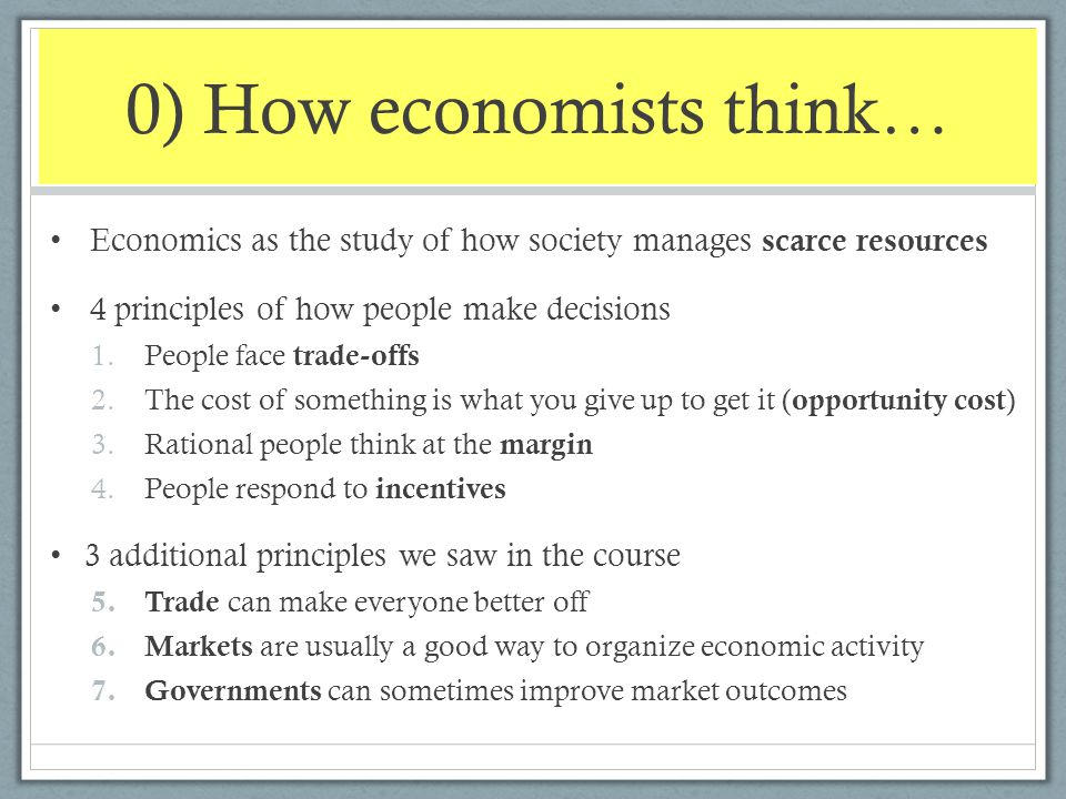 0) How economists think… Economics as the study of how society manages scarce resources 4 principles of how people make decisions 1.People face trade-