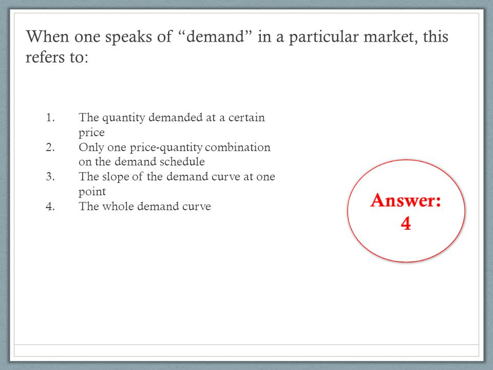 "When one speaks of ""demand"" in a particular market, this refers to: 1.The quantity demanded at a certain price 2.Only one price-quantity combination o"
