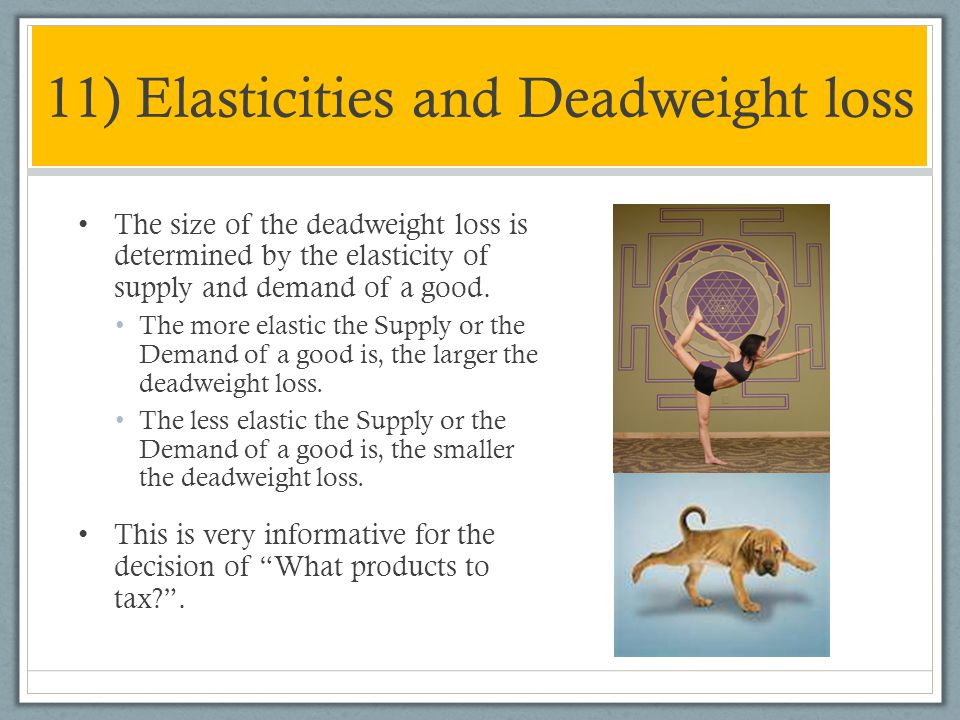 11) Elasticities and Deadweight loss The size of the deadweight loss is determined by the elasticity of supply and demand of a good. The more elastic