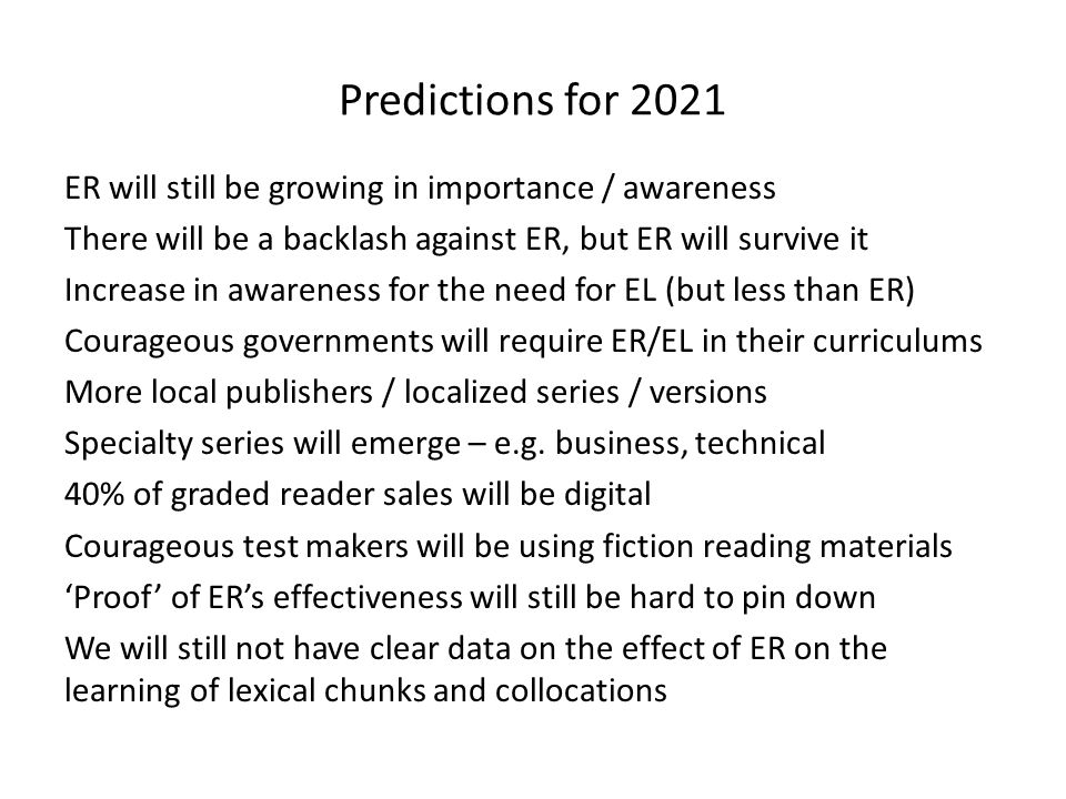 Predictions for 2021 ER will still be growing in importance / awareness There will be a backlash against ER, but ER will survive it Increase in awareness for the need for EL (but less than ER) Courageous governments will require ER/EL in their curriculums More local publishers / localized series / versions Specialty series will emerge – e.g.