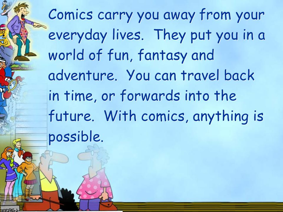 Comics carry you away from your everyday lives.