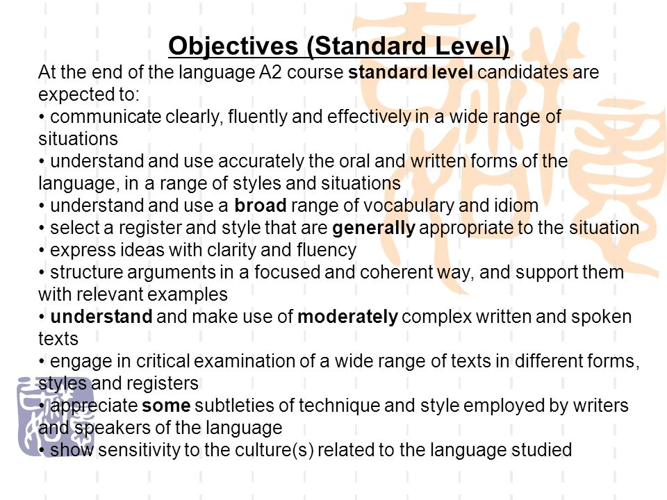 Objectives (Standard Level) At the end of the language A2 course standard level candidates are expected to: communicate clearly, fluently and effectively in a wide range of situations understand and use accurately the oral and written forms of the language, in a range of styles and situations understand and use a broad range of vocabulary and idiom select a register and style that are generally appropriate to the situation express ideas with clarity and fluency structure arguments in a focused and coherent way, and support them with relevant examples understand and make use of moderately complex written and spoken texts engage in critical examination of a wide range of texts in different forms, styles and registers appreciate some subtleties of technique and style employed by writers and speakers of the language show sensitivity to the culture(s) related to the language studied