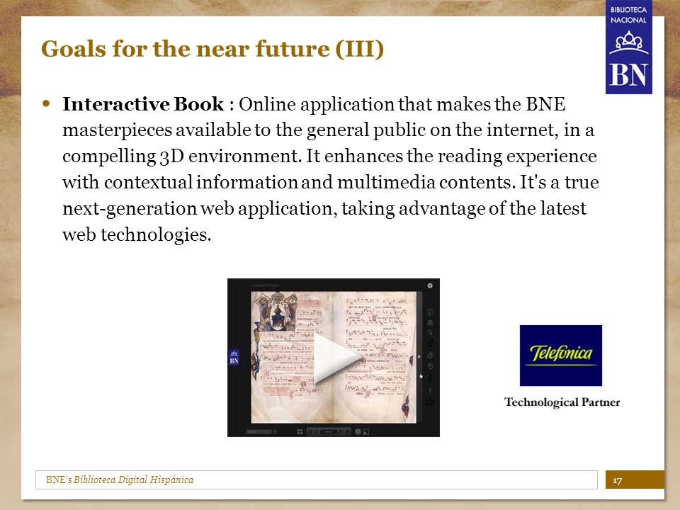 BNE's Biblioteca Digital Hispánica Goals for the near future (III) Interactive Book : Online application that makes the BNE masterpieces available to the general public on the internet, in a compelling 3D environment.