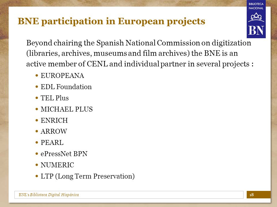 BNE's Biblioteca Digital Hispánica BNE participation in European projects Beyond chairing the Spanish National Commission on digitization (libraries, archives, museums and film archives) the BNE is an active member of CENL and individual partner in several projects : EUROPEANA EDL Foundation TEL Plus MICHAEL PLUS ENRICH ARROW PEARL ePressNet BPN NUMERIC LTP (Long Term Preservation) 18
