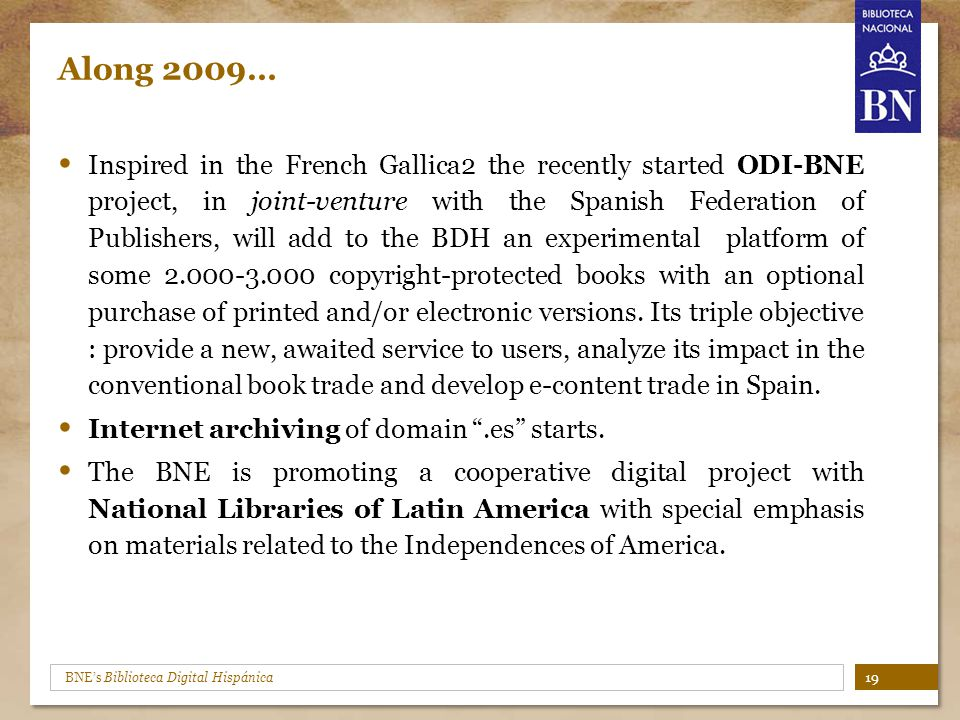 BNE's Biblioteca Digital Hispánica Along 2009… Inspired in the French Gallica2 the recently started ODI-BNE project, in joint-venture with the Spanish Federation of Publishers, will add to the BDH an experimental platform of some 2.000-3.000 copyright-protected books with an optional purchase of printed and/or electronic versions.