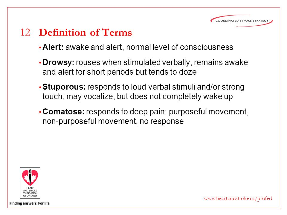 12 www.heartandstroke.ca/profed Definition of Terms Alert: awake and alert, normal level of consciousness Drowsy: rouses when stimulated verbally, rem