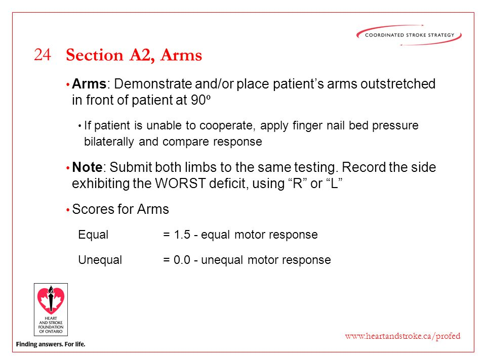 24 www.heartandstroke.ca/profed Section A2, Arms Arms: Demonstrate and/or place patient's arms outstretched in front of patient at 90 º If patient is