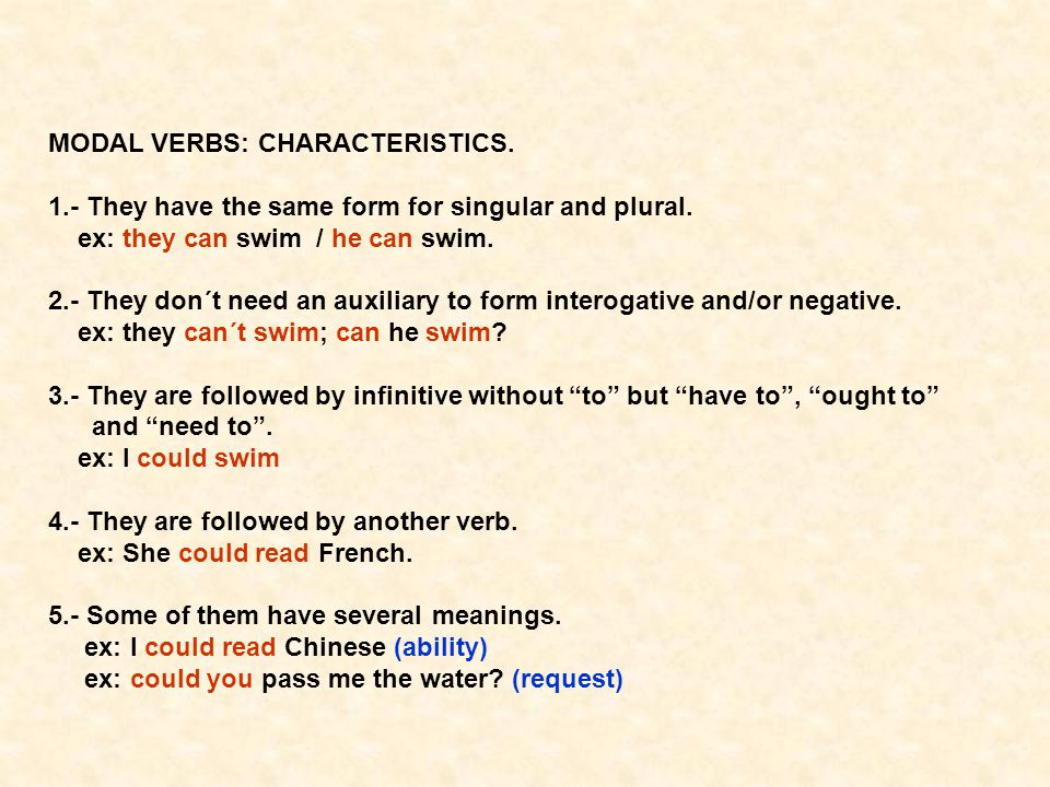 MODAL VERBS: CHARACTERISTICS. 1.- They have the same form for singular and plural. ex: they can swim / he can swim. 2.- They don´t need an auxiliary t