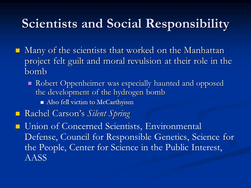 Scientists and Social Responsibility Many of the scientists that worked on the Manhattan project felt guilt and moral revulsion at their role in the b