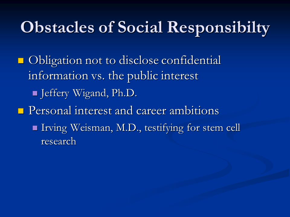Obstacles of Social Responsibilty Obligation not to disclose confidential information vs. the public interest Obligation not to disclose confidential