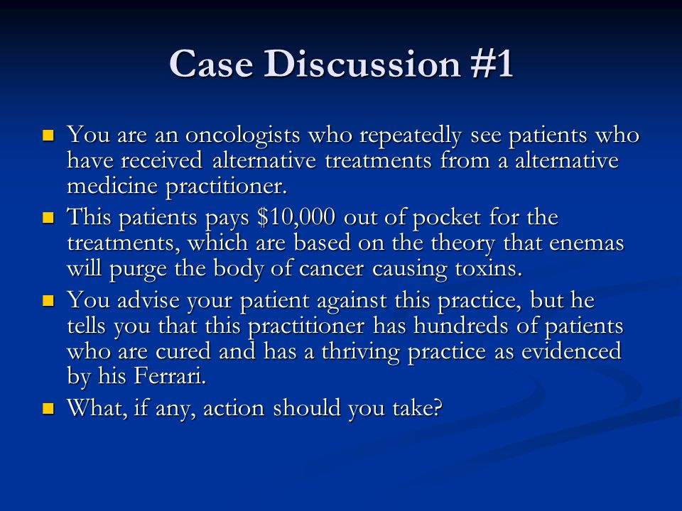 Case Discussion #1 You are an oncologists who repeatedly see patients who have received alternative treatments from a alternative medicine practitione