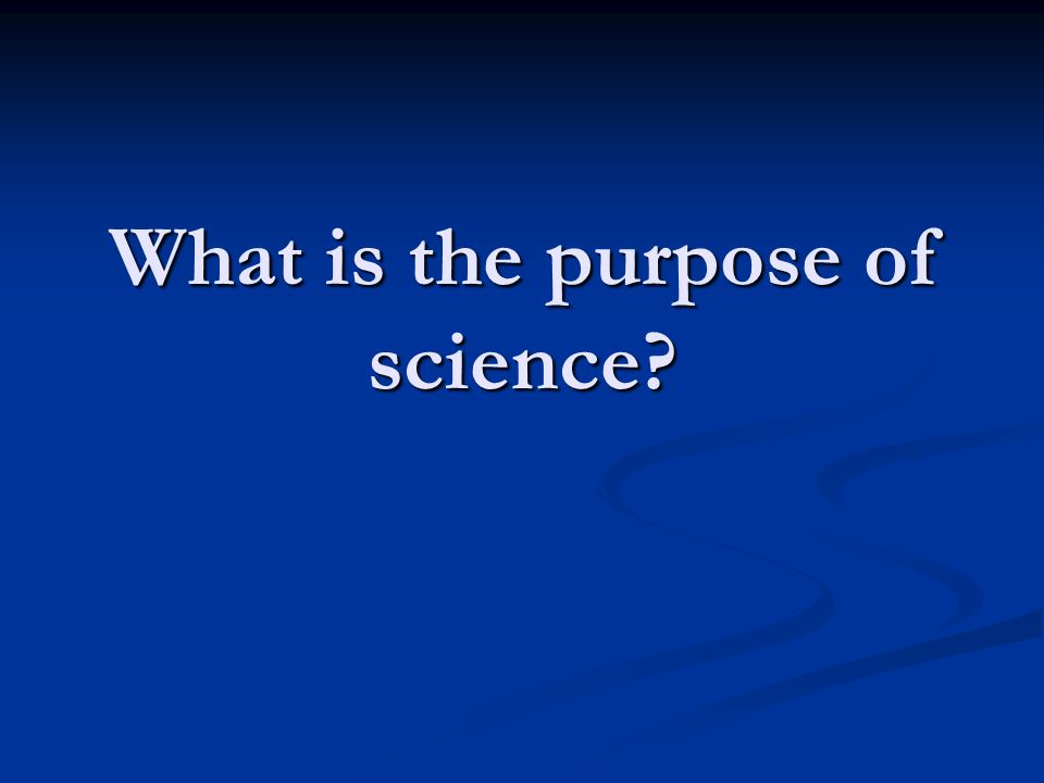 What is the purpose of science?