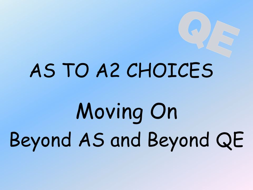 AS TO A2 CHOICES Moving On Beyond AS and Beyond QE
