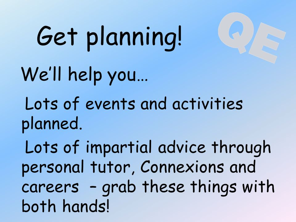 Get planning! We'll help you… Lots of events and activities planned. Lots of impartial advice through personal tutor, Connexions and careers – grab th