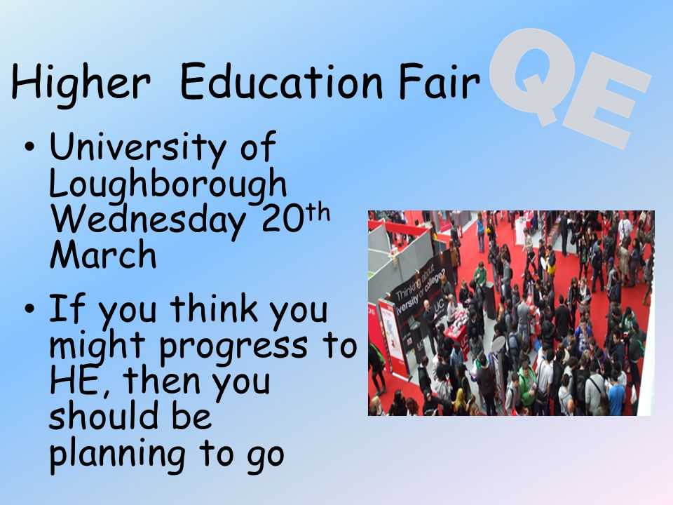 Higher Education Fair University of Loughborough Wednesday 20 th March If you think you might progress to HE, then you should be planning to go