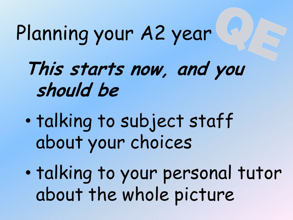 Planning your A2 year This starts now, and you should be talking to subject staff about your choices talking to your personal tutor about the whole pi
