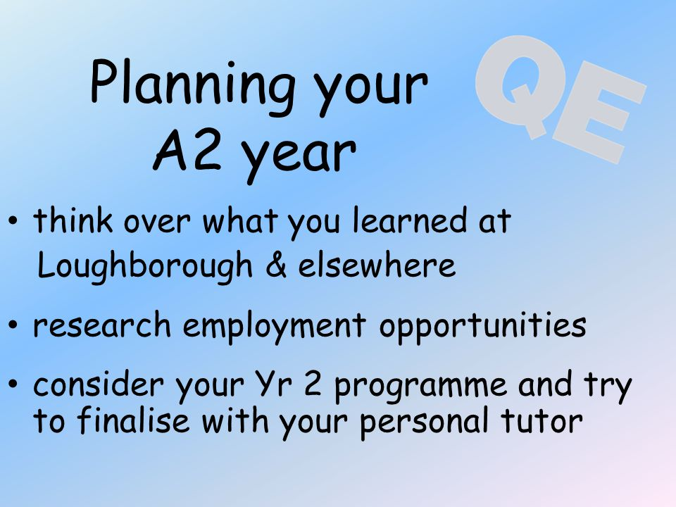 Planning your A2 year think over what you learned at Loughborough & elsewhere research employment opportunities consider your Yr 2 programme and try to finalise with your personal tutor