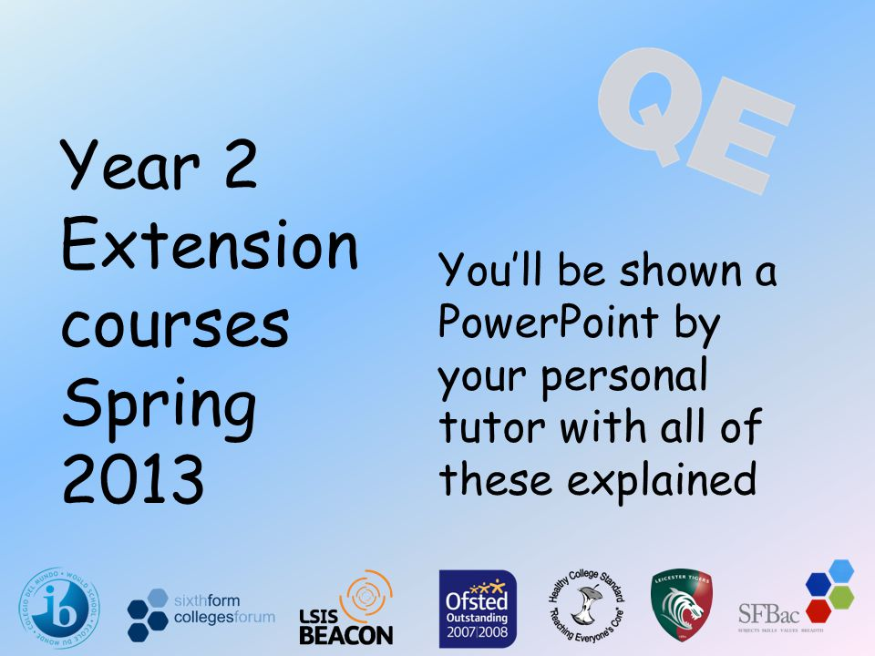 You'll be shown a PowerPoint by your personal tutor with all of these explained Year 2 Extension courses Spring 2013