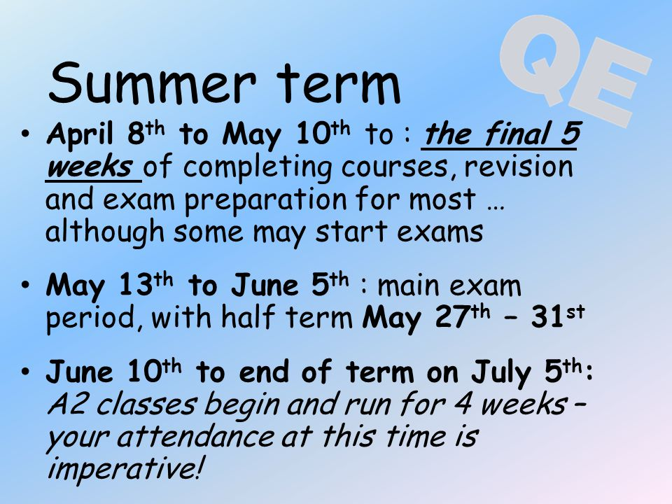 Summer term April 8 th to May 10 th to : the final 5 weeks of completing courses, revision and exam preparation for most … although some may start exams May 13 th to June 5 th : main exam period, with half term May 27 th – 31 st June 10 th to end of term on July 5 th : A2 classes begin and run for 4 weeks – your attendance at this time is imperative!