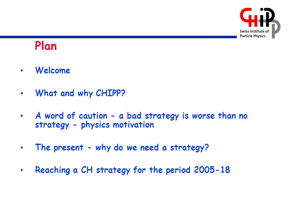 Plan Welcome What and why CHIPP? A word of caution - a bad strategy is worse than no strategy - physics motivation The present - why do we need a stra