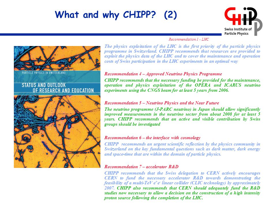 What and why CHIPP? (2) Recommendation 1 - LHC The physics exploitation of the LHC is the first priority of the particle physics programme in Switzerl