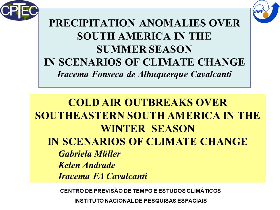 PRECIPITATION ANOMALIES OVER SOUTH AMERICA IN THE SUMMER SEASON IN SCENARIOS OF CLIMATE CHANGE Iracema Fonseca de Albuquerque Cavalcanti CENTRO DE PREVISÃO DE TEMPO E ESTUDOS CLIMÁTICOS INSTITUTO NACIONAL DE PESQUISAS ESPACIAIS COLD AIR OUTBREAKS OVER SOUTHEASTERN SOUTH AMERICA IN THE WINTER SEASON IN SCENARIOS OF CLIMATE CHANGE Gabriela Müller Kelen Andrade Iracema FA Cavalcanti