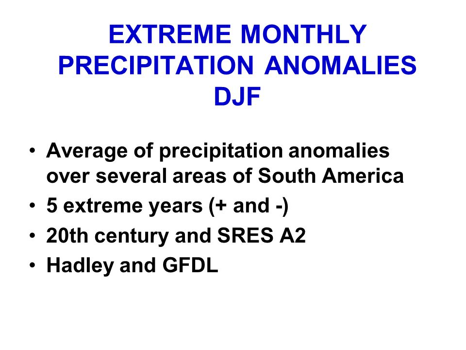 EXTREME MONTHLY PRECIPITATION ANOMALIES DJF Average of precipitation anomalies over several areas of South America 5 extreme years (+ and -) 20th century and SRES A2 Hadley and GFDL