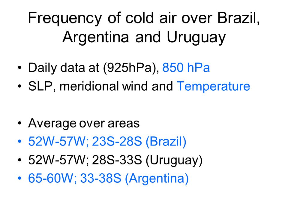Frequency of cold air over Brazil, Argentina and Uruguay Daily data at (925hPa), 850 hPa SLP, meridional wind and Temperature Average over areas 52W-57W; 23S-28S (Brazil) 52W-57W; 28S-33S (Uruguay) 65-60W; 33-38S (Argentina)