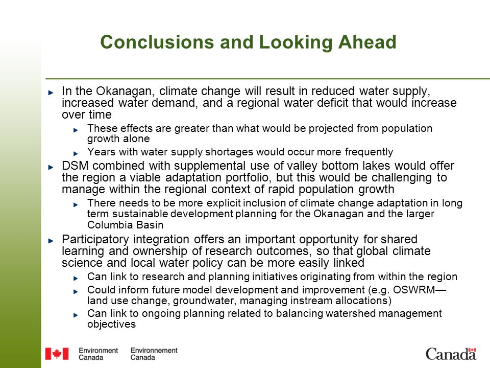Conclusions and Looking Ahead In the Okanagan, climate change will result in reduced water supply, increased water demand, and a regional water deficit that would increase over time These effects are greater than what would be projected from population growth alone Years with water supply shortages would occur more frequently DSM combined with supplemental use of valley bottom lakes would offer the region a viable adaptation portfolio, but this would be challenging to manage within the regional context of rapid population growth There needs to be more explicit inclusion of climate change adaptation in long term sustainable development planning for the Okanagan and the larger Columbia Basin Participatory integration offers an important opportunity for shared learning and ownership of research outcomes, so that global climate science and local water policy can be more easily linked Can link to research and planning initiatives originating from within the region Could inform future model development and improvement (e.g.