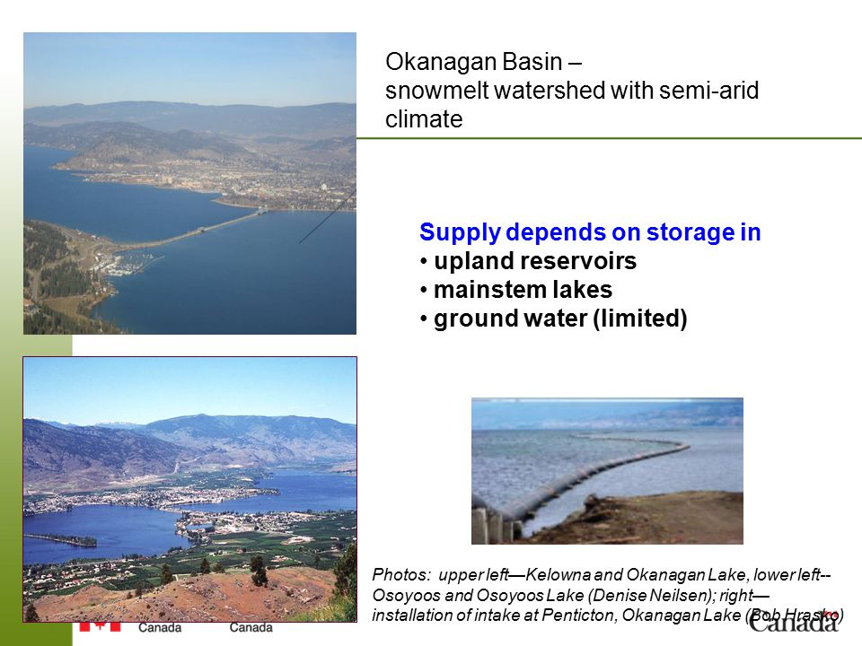 Supply depends on storage in upland reservoirs mainstem lakes ground water (limited) Okanagan Basin – snowmelt watershed with semi-arid climate Photos: upper left—Kelowna and Okanagan Lake, lower left-- Osoyoos and Osoyoos Lake (Denise Neilsen); right— installation of intake at Penticton, Okanagan Lake (Bob Hrasko)
