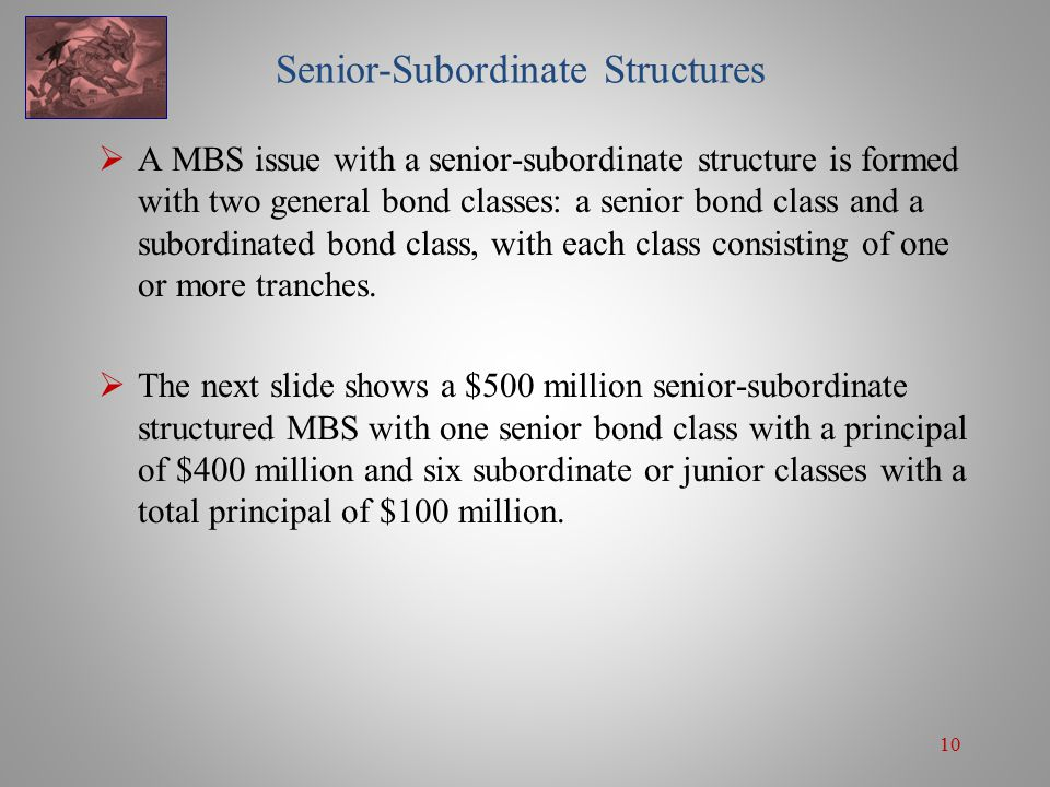 10 Senior-Subordinate Structures  A MBS issue with a senior-subordinate structure is formed with two general bond classes: a senior bond class and a subordinated bond class, with each class consisting of one or more tranches.