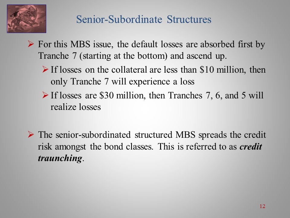 12 Senior-Subordinate Structures  For this MBS issue, the default losses are absorbed first by Tranche 7 (starting at the bottom) and ascend up.