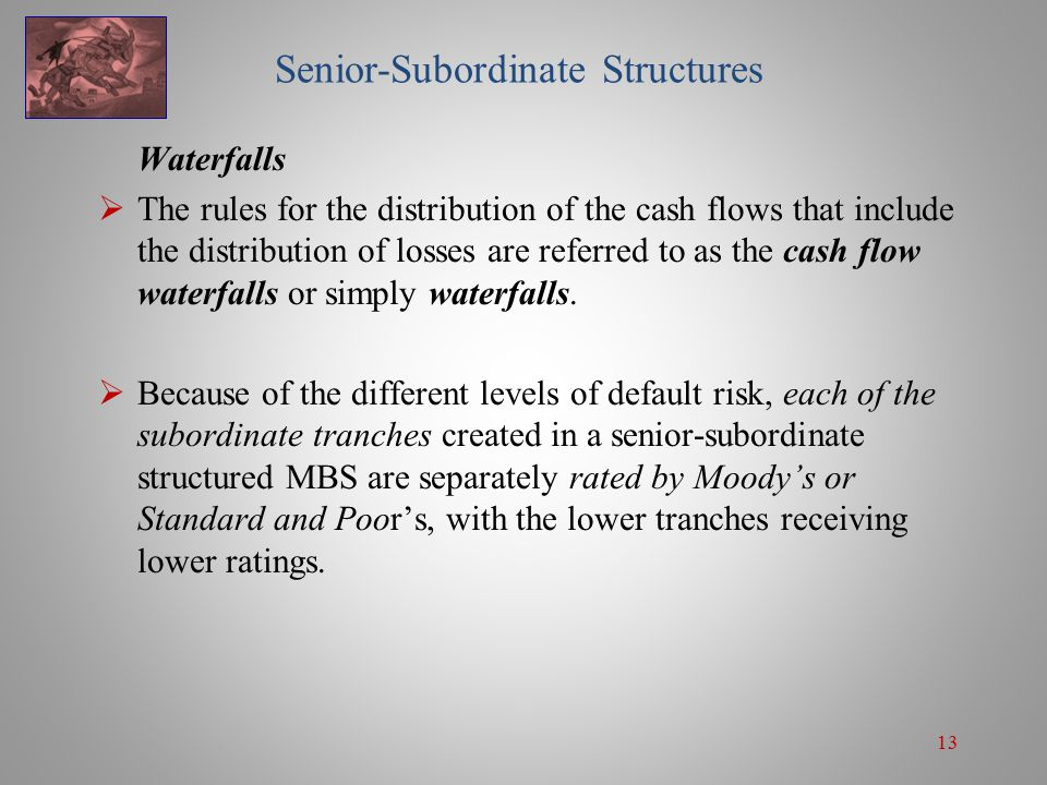 13 Senior-Subordinate Structures Waterfalls  The rules for the distribution of the cash flows that include the distribution of losses are referred to as the cash flow waterfalls or simply waterfalls.
