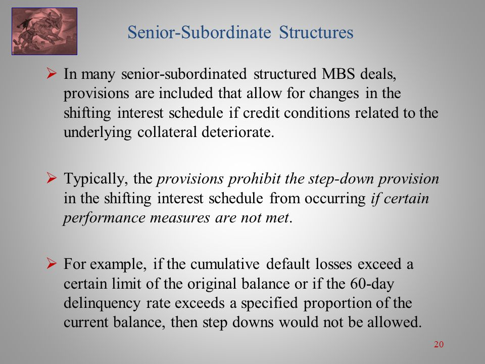 20 Senior-Subordinate Structures  In many senior-subordinated structured MBS deals, provisions are included that allow for changes in the shifting interest schedule if credit conditions related to the underlying collateral deteriorate.
