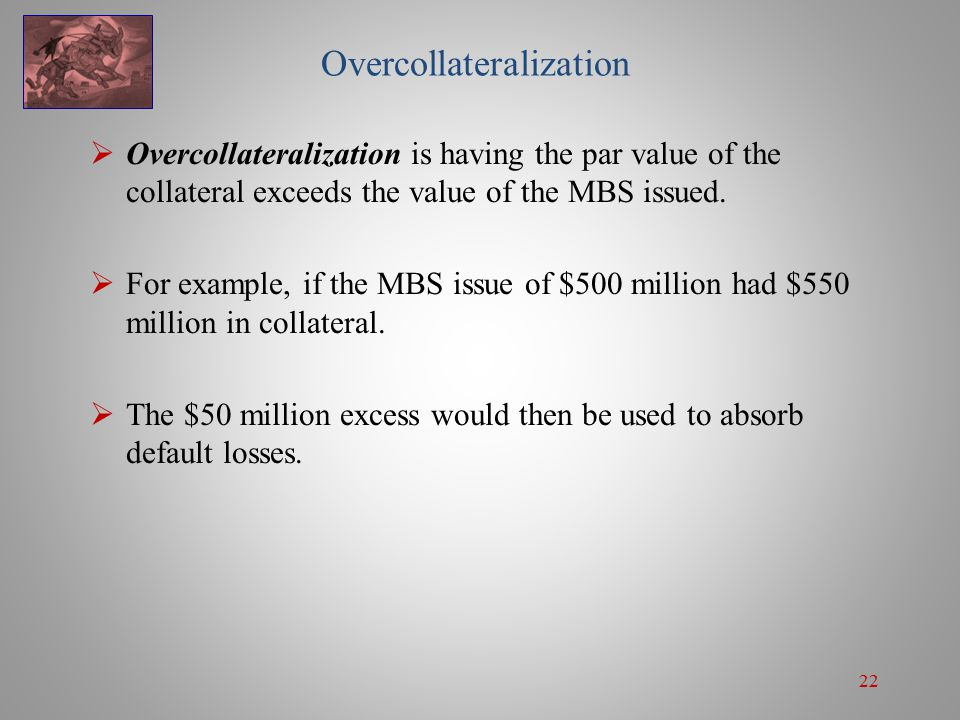 22 Overcollateralization  Overcollateralization is having the par value of the collateral exceeds the value of the MBS issued.