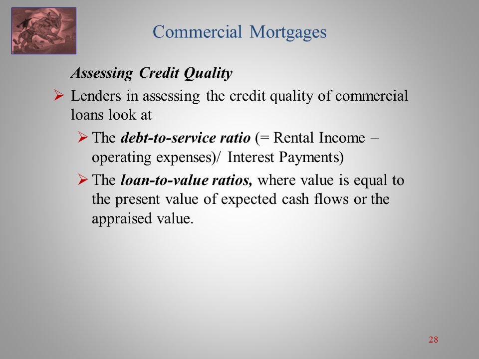 28 Commercial Mortgages Assessing Credit Quality  Lenders in assessing the credit quality of commercial loans look at  The debt-to-service ratio (= Rental Income – operating expenses)/ Interest Payments)  The loan-to-value ratios, where value is equal to the present value of expected cash flows or the appraised value.