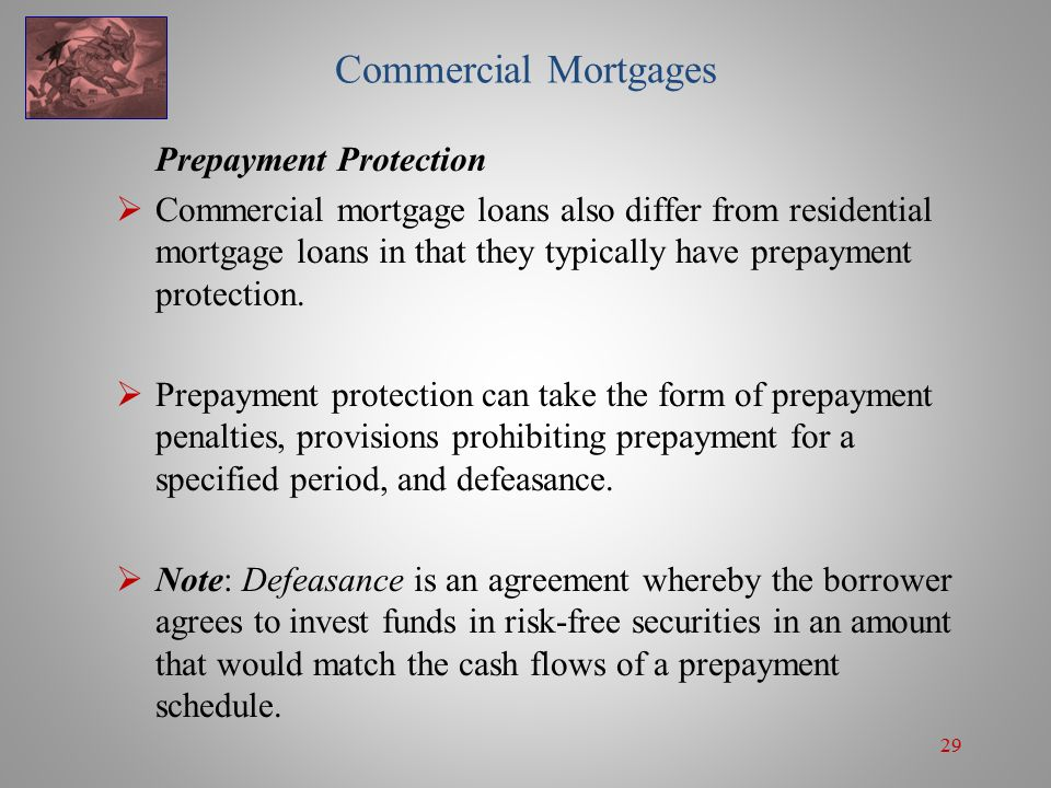 29 Commercial Mortgages Prepayment Protection  Commercial mortgage loans also differ from residential mortgage loans in that they typically have prepayment protection.