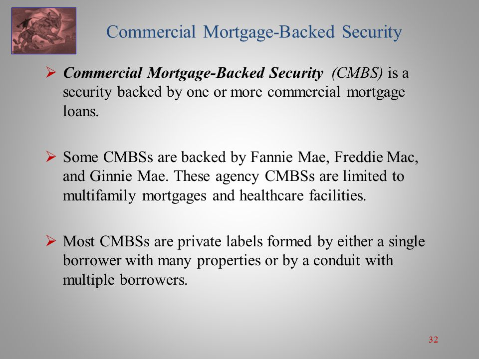 32 Commercial Mortgage-Backed Security  Commercial Mortgage-Backed Security (CMBS) is a security backed by one or more commercial mortgage loans.