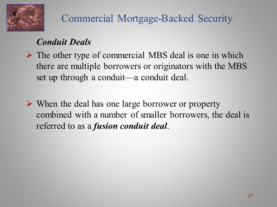 37 Commercial Mortgage-Backed Security Conduit Deals  The other type of commercial MBS deal is one in which there are multiple borrowers or originators with the MBS set up through a conduit—a conduit deal.