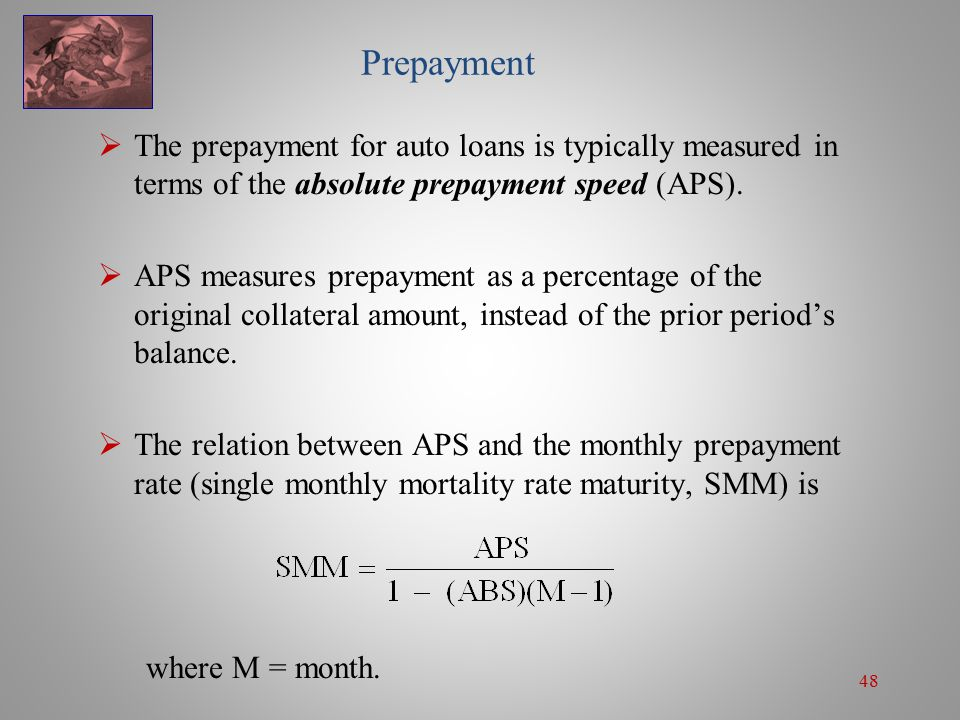 48 Prepayment  The prepayment for auto loans is typically measured in terms of the absolute prepayment speed (APS).