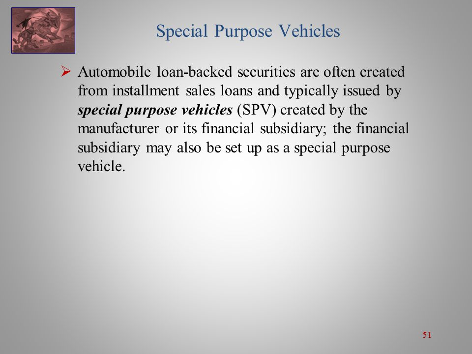 51 Special Purpose Vehicles  Automobile loan-backed securities are often created from installment sales loans and typically issued by special purpose vehicles (SPV) created by the manufacturer or its financial subsidiary; the financial subsidiary may also be set up as a special purpose vehicle.