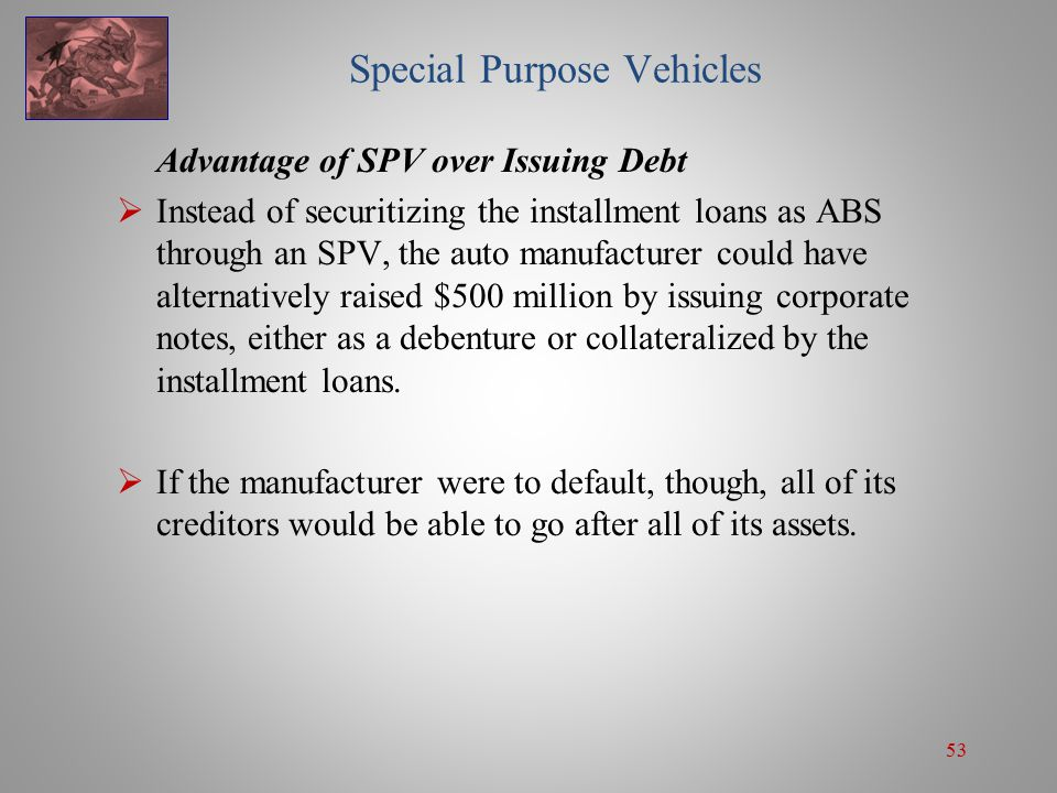 53 Special Purpose Vehicles Advantage of SPV over Issuing Debt  Instead of securitizing the installment loans as ABS through an SPV, the auto manufacturer could have alternatively raised $500 million by issuing corporate notes, either as a debenture or collateralized by the installment loans.