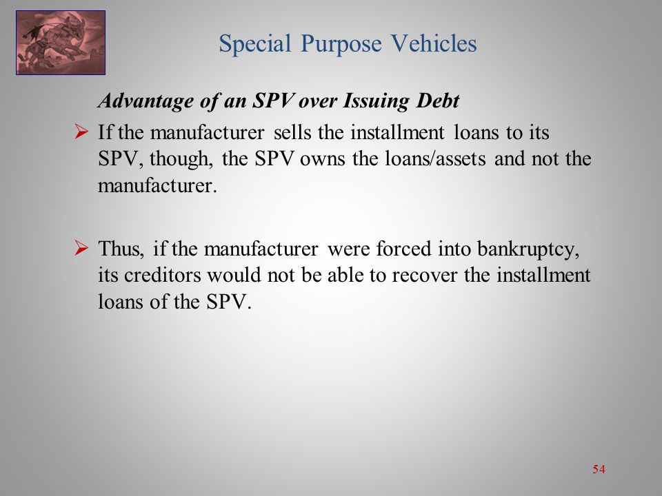 54 Special Purpose Vehicles Advantage of an SPV over Issuing Debt  If the manufacturer sells the installment loans to its SPV, though, the SPV owns the loans/assets and not the manufacturer.